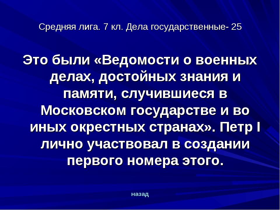 Средняя лига. 7 кл. Дела государственные- 25 Это были «Ведомости о военных де...