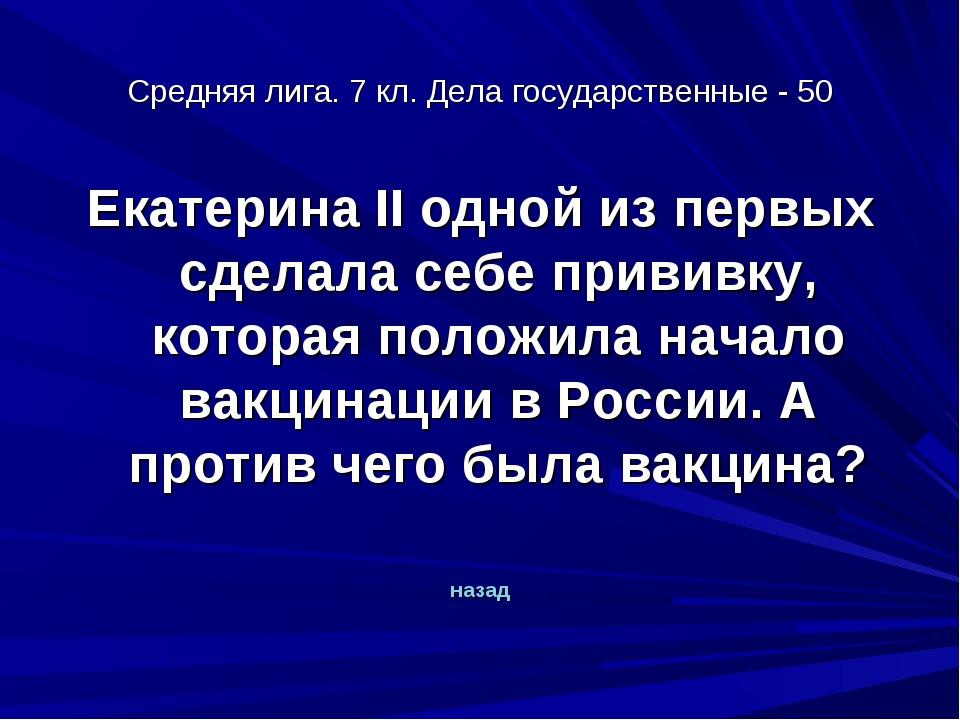 Средняя лига. 7 кл. Дела государственные - 50 Екатерина II одной из первых сд...