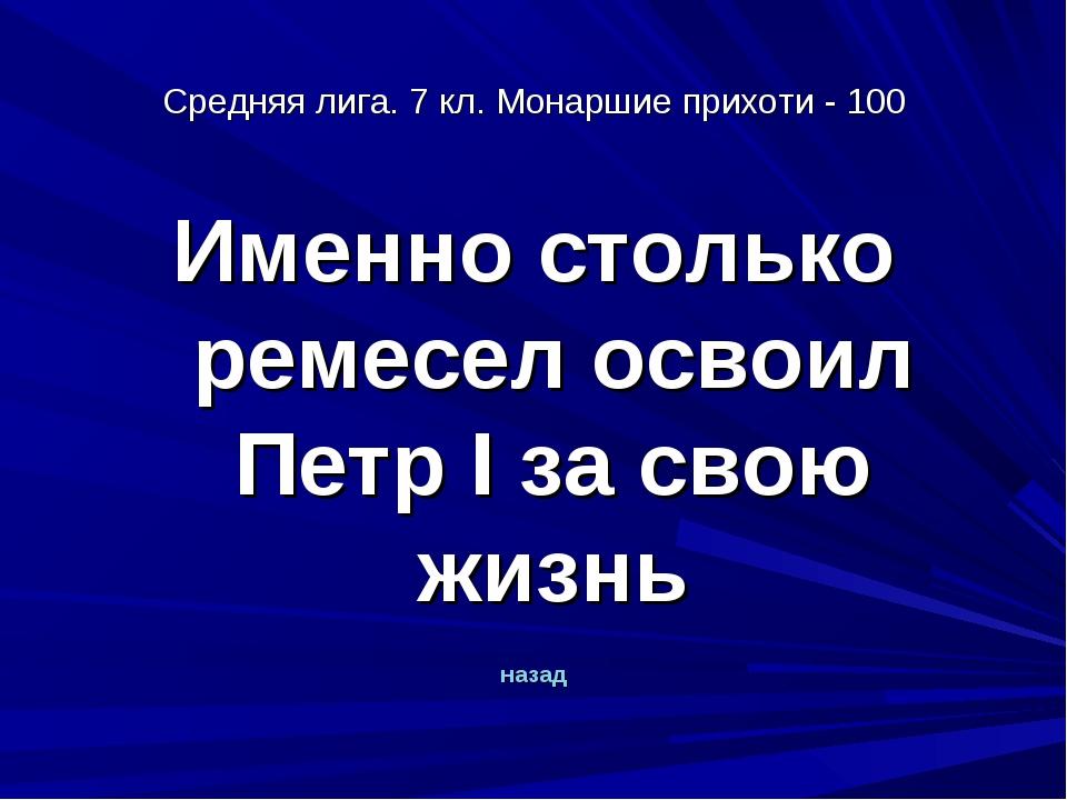 Средняя лига. 7 кл. Монаршие прихоти - 100 Именно столько ремесел освоил Петр...