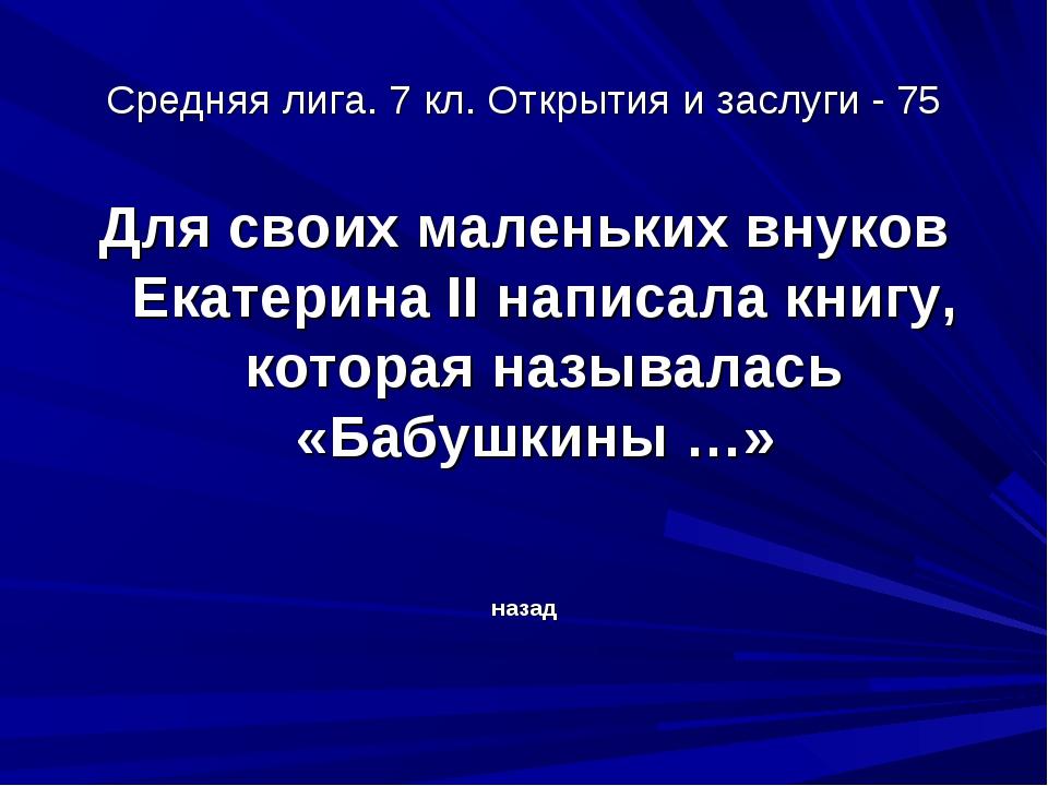 Средняя лига. 7 кл. Открытия и заслуги - 75 Для своих маленьких внуков Екатер...