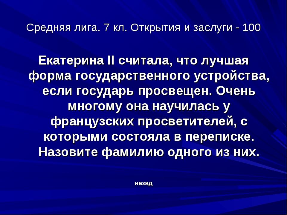 Средняя лига. 7 кл. Открытия и заслуги - 100 Екатерина II считала, что лучшая...