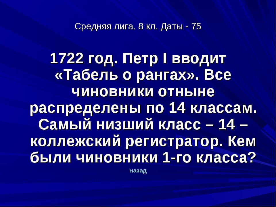 Средняя лига. 8 кл. Даты - 75 1722 год. Петр I вводит «Табель о рангах». Все...