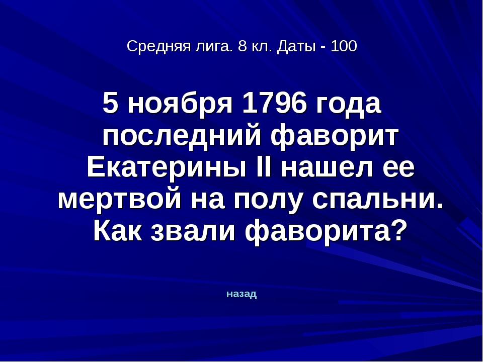 Средняя лига. 8 кл. Даты - 100 5 ноября 1796 года последний фаворит Екатерины...