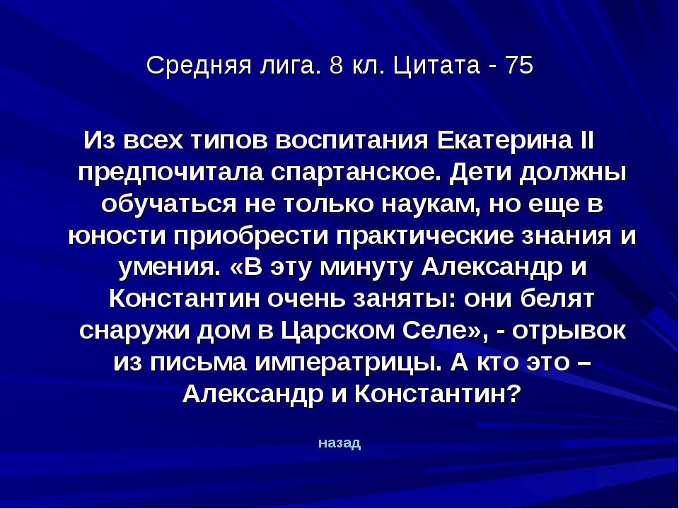 Средняя лига. 8 кл. Цитата - 75 Из всех типов воспитания Екатерина II предпоч...