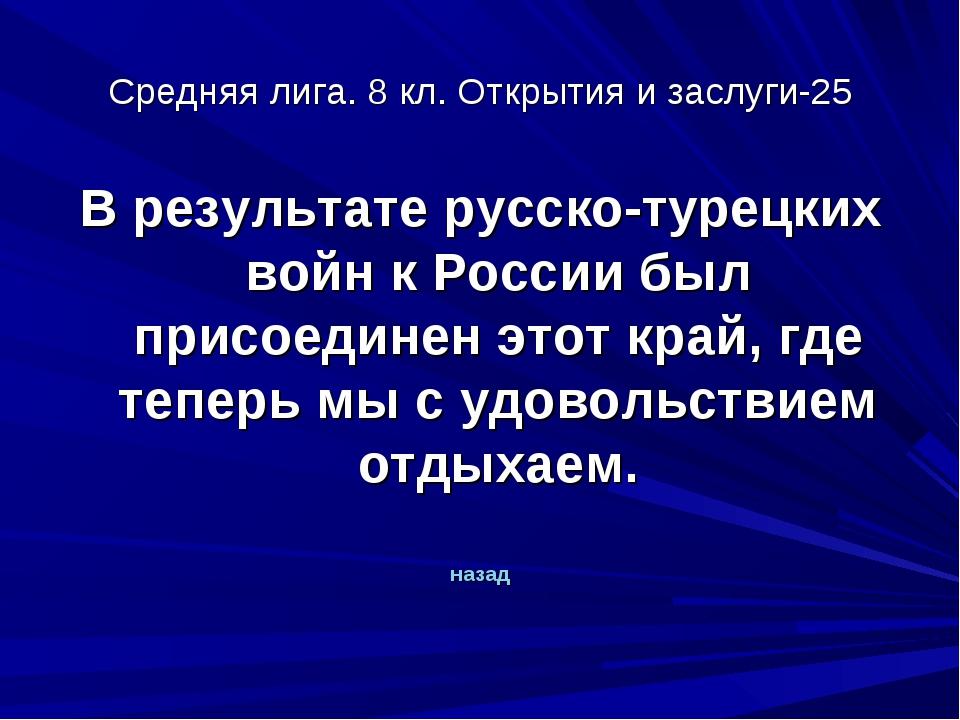Средняя лига. 8 кл. Открытия и заслуги-25 В результате русско-турецких войн к...
