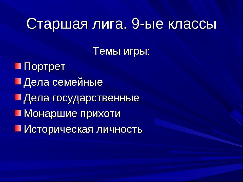 Старшая лига. 9-ые классы Темы игры: Портрет Дела семейные Дела государственн...