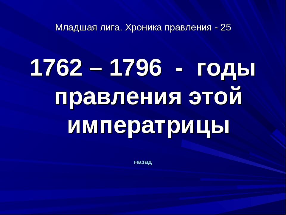Младшая лига. Хроника правления - 25 1762 – 1796 - годы правления этой импера...
