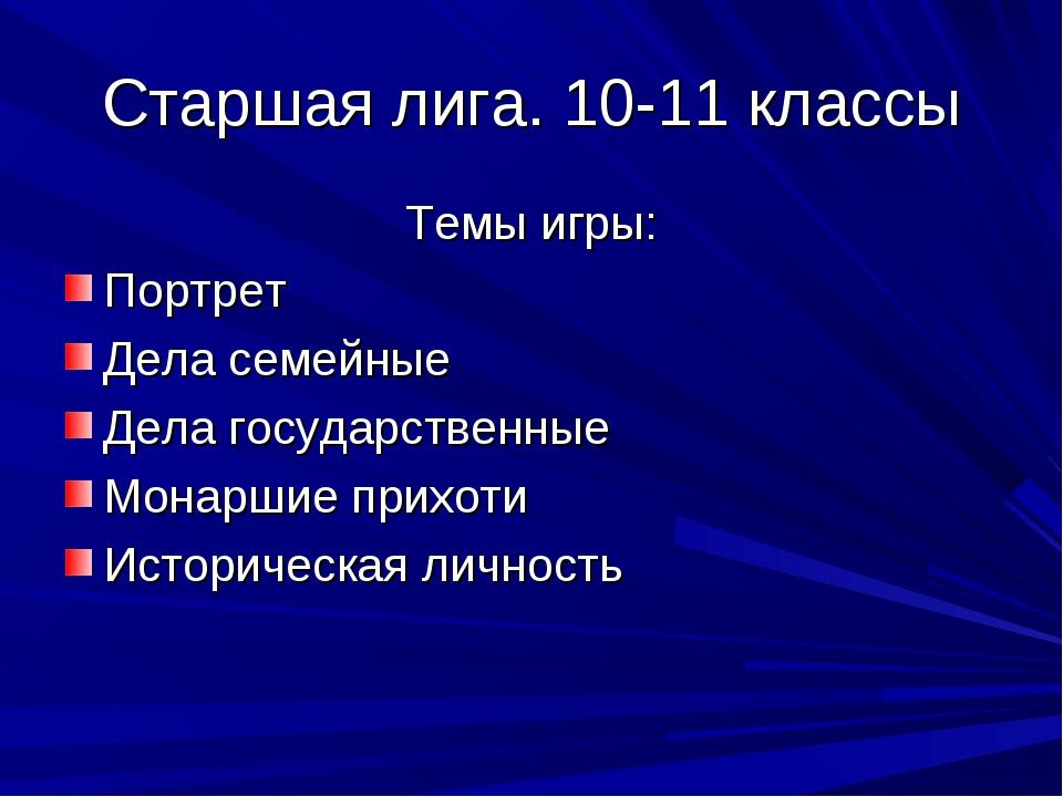 Старшая лига. 10-11 классы Темы игры: Портрет Дела семейные Дела государствен...