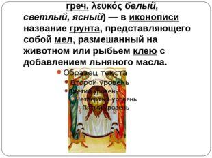 Левка́с (греч. λευκός белый, светлый, ясный)— в иконописи название грунта, п