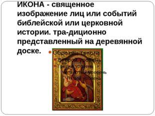 ИКОНА - священное изображение лиц или событий библейской или церковной истори