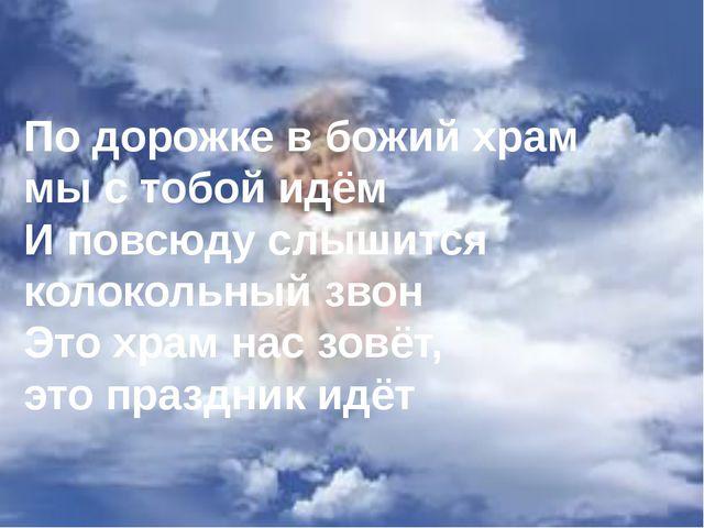 По дорожке в божий храм мы с тобой идём И повсюду слышится колокольный звон...