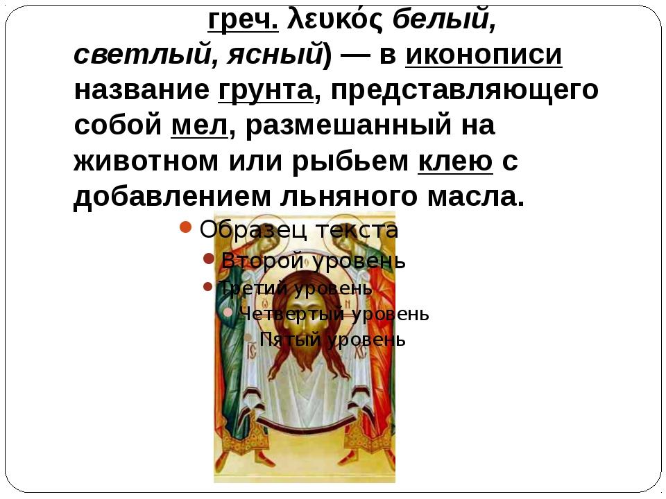 Левка́с (греч. λευκός белый, светлый, ясный)— в иконописи название грунта, п...