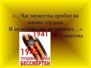 «…Час мужества пробил на наших сердцах И мужество нас не покинет…» А. Ахматова
