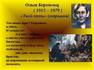 Ольга Берггольц ( 1915 – 1979 ) «Твой путь» (отрывок) Что может враг? Разруши