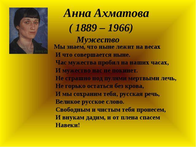 Анна Ахматова ( 1889 – 1966) Мужество Мы знаем, что ныне лежит на весах И ч...