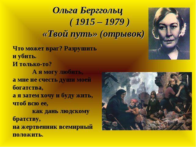 Ольга Берггольц ( 1915 – 1979 ) «Твой путь» (отрывок) Что может враг? Разруши...