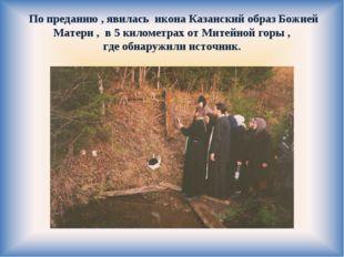 По преданию , явилась икона Казанский образ Божией Матери , в 5 километрах о