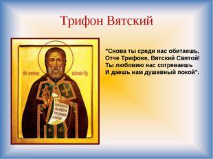 """Трифон Вятский """"Снова ты среди нас обитаешь, Отче Трифоне, Вятский Святой! Ты"""