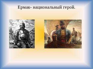 Ермак- национальный герой.
