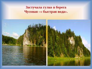 Застучала гулко в берега Чусовая –« быстрая вода».