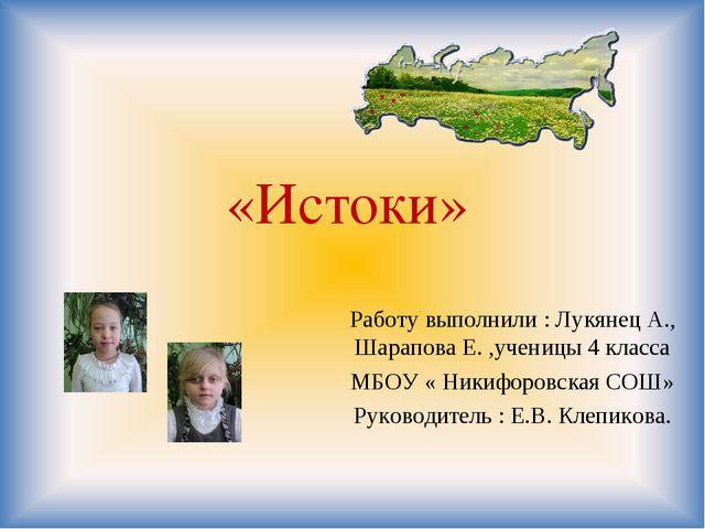 «Истоки» Работу выполнили : Лукянец А., Шарапова Е. ,ученицы 4 класса МБОУ «...