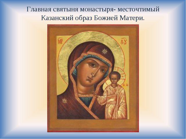Главная святыня монастыря- месточтимый Казанский образ Божией Матери.