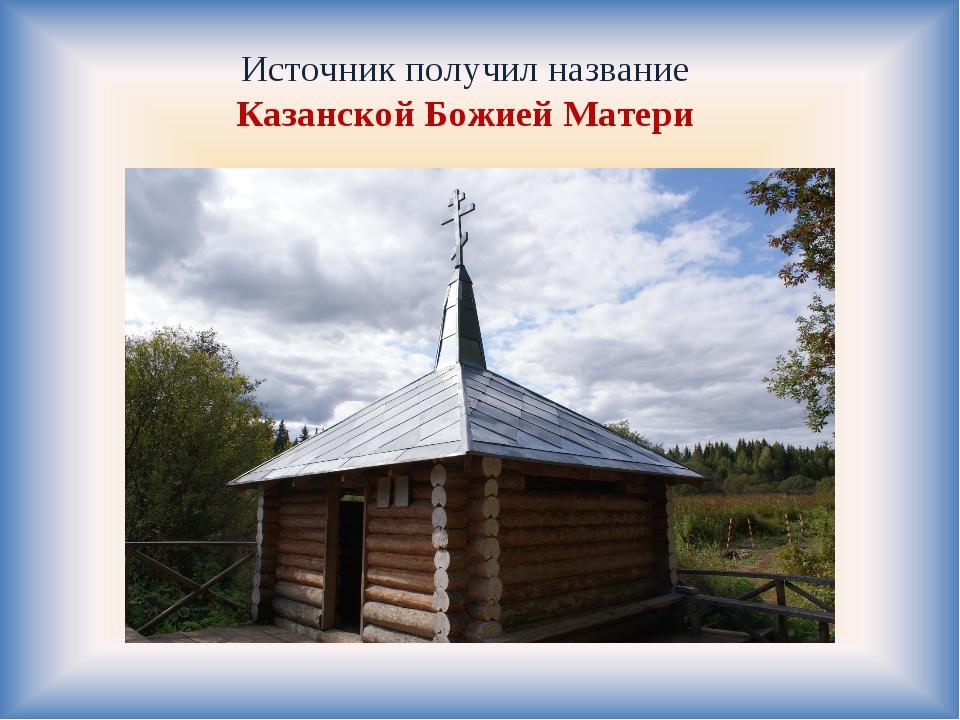 Источник получил название Казанской Божией Матери