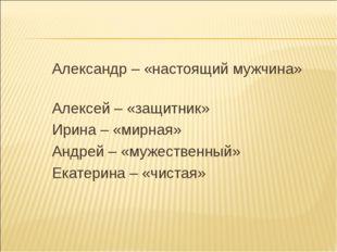 Александр – «настоящий мужчина» Алексей – «защитник» Ирина – «мирная» Андрей