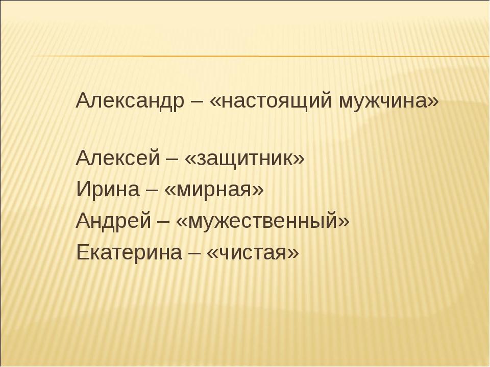 Александр – «настоящий мужчина» Алексей – «защитник» Ирина – «мирная» Андрей...