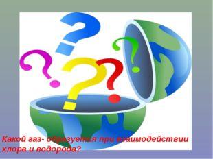 Какой газ- образуется при взаимодействии хлора и водорода?