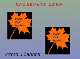 П Р О В Е Р Ь Т Е С Е Б Я: FeCO3 CaS Na3PO4 FeCO3 CaS Na3PO4 Итого:5 баллов