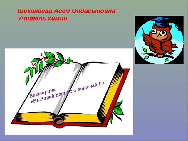 Шоканаева Асем Ондасыновна Учитель химии Викторина «Выбирай вопрос и отвечай...