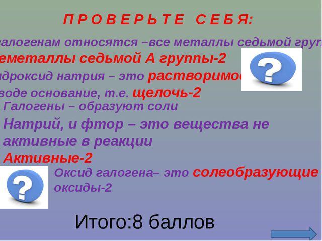 П Р О В Е Р Ь Т Е С Е Б Я: К галогенам относятся –все металлы седьмой группы...