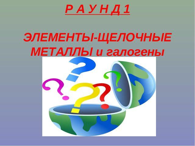 Р А У Н Д 1 ЭЛЕМЕНТЫ-ЩЕЛОЧНЫЕ МЕТАЛЛЫ и галогены