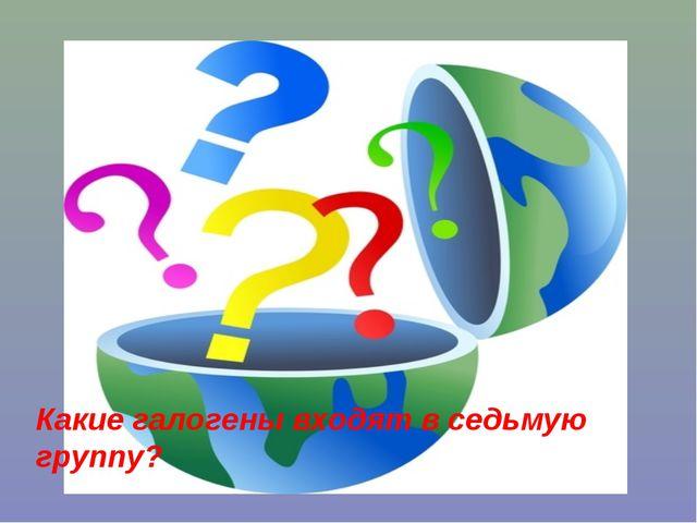 Какие галогены входят в седьмую группу?