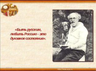 * * «Быть русским, любить Россию - это духовное состояние».