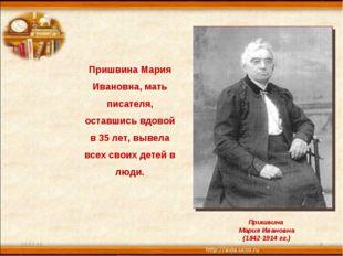 * * Пришвина Мария Ивановна, мать писателя, оставшись вдовой в 35 лет, вывела
