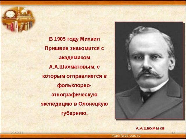 * * В 1905 году Михаил Пришвин знакомится с академиком А.А.Шахматовым, с кото...