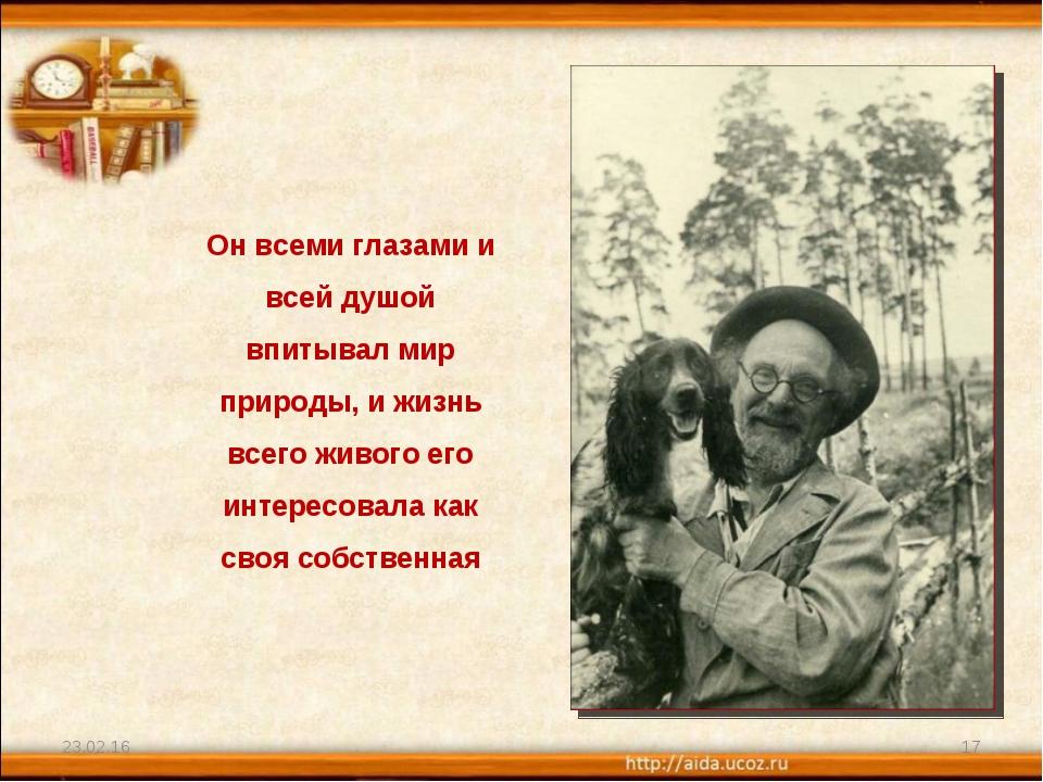 * * Он всеми глазами и всей душой впитывал мир природы, и жизнь всего живого...
