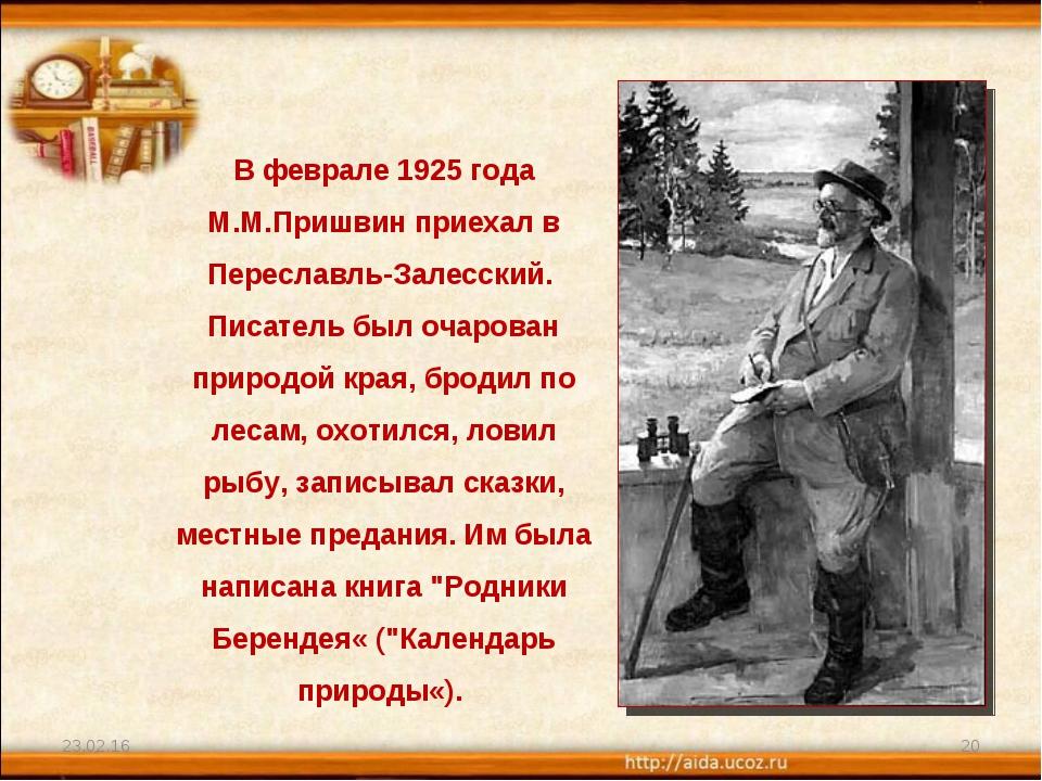* * В феврале 1925 года М.М.Пришвин приехал в Переславль-Залесский. Писатель...
