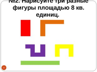 №2. Нарисуйте три разные фигуры площадью 8 кв. единиц. *