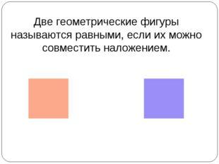 Две геометрические фигуры называются равными, если их можно совместить наложе