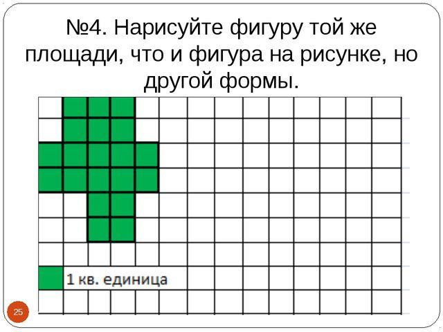 №4. Нарисуйте фигуру той же площади, что и фигура на рисунке, но другой формы...