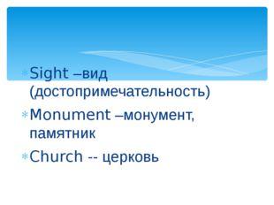 Sight –вид (достопримечательность) Monument –монумент, памятник Church -- цер