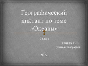 Географический диктант по теме «Океаны» 7 класс Грейчюс Г.Н., учитель географ