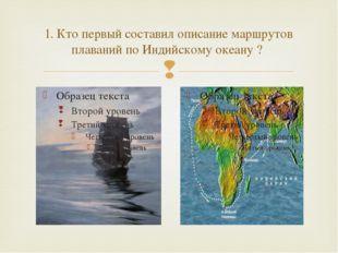 1. Кто первый составил описание маршрутов плаваний по Индийскому океану ? 