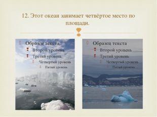 12. Этот океан занимает четвёртое место по площади. 
