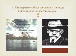 4. Кто первым собрал сведения о природе приполярных областей океана? 