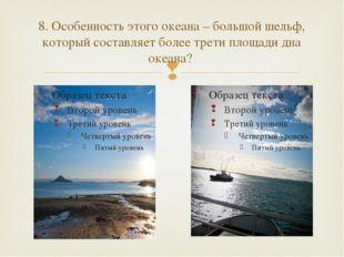 8. Особенность этого океана – большой шельф, который составляет более трети п