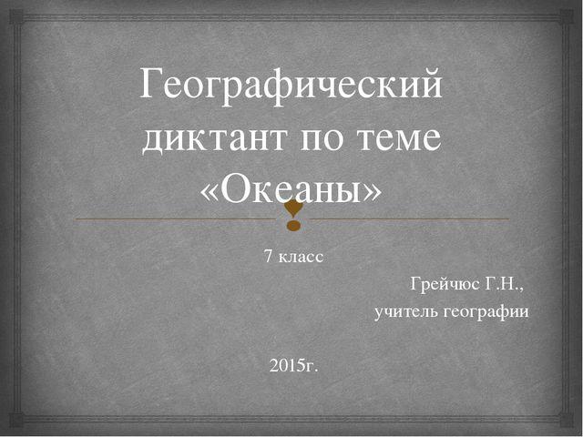 Географический диктант по теме «Океаны» 7 класс Грейчюс Г.Н., учитель географ...
